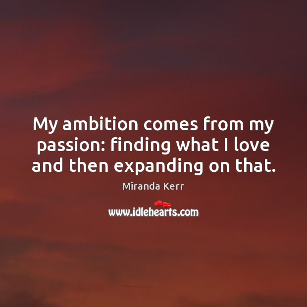 Image, My ambition comes from my passion: finding what I love and then expanding on that.