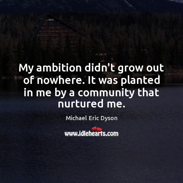 My ambition didn't grow out of nowhere. It was planted in me Michael Eric Dyson Picture Quote