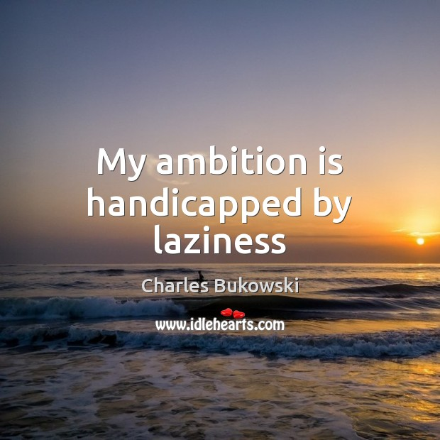 My ambition is handicapped by laziness Charles Bukowski Picture Quote