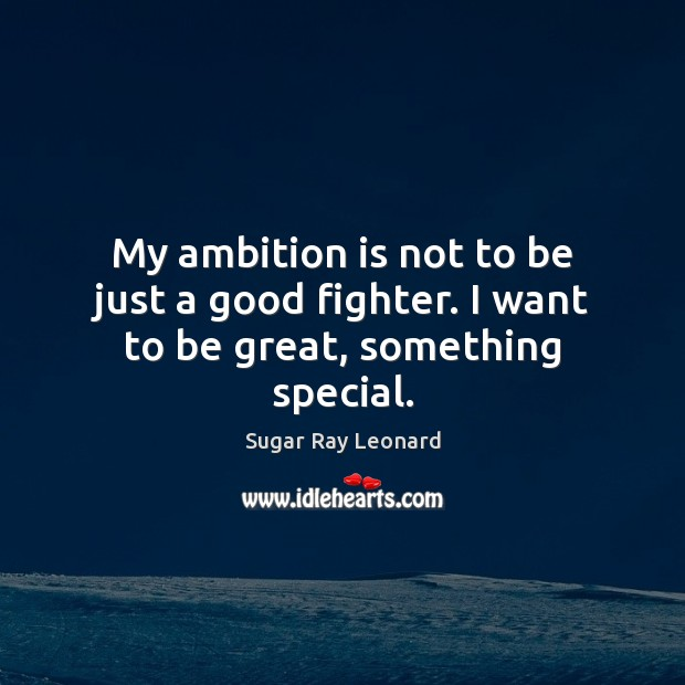 My ambition is not to be just a good fighter. I want to be great, something special. Image