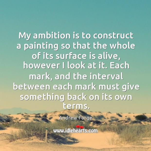 Image, My ambition is to construct a painting so that the whole of