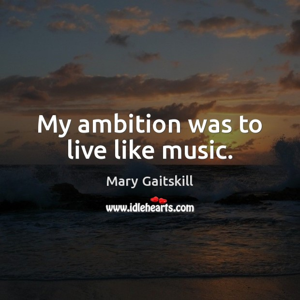 My ambition was to live like music. Mary Gaitskill Picture Quote