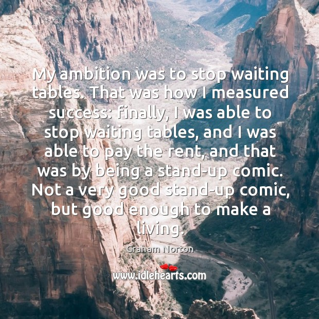 My ambition was to stop waiting tables. Graham Norton Picture Quote