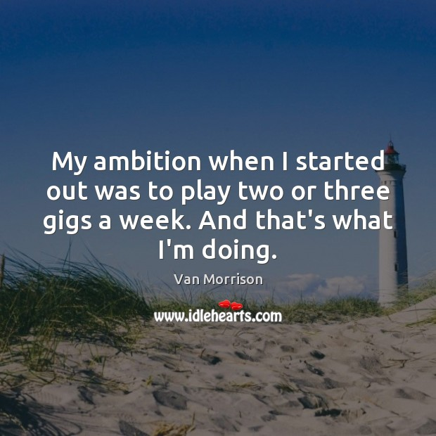 My ambition when I started out was to play two or three Van Morrison Picture Quote