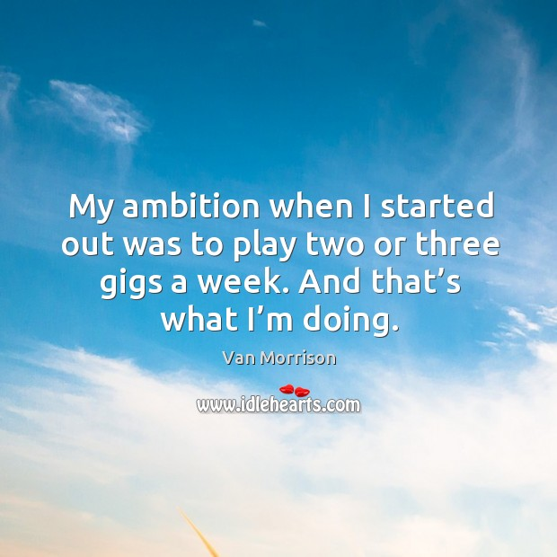 My ambition when I started out was to play two or three gigs a week. And that's what I'm doing. Image
