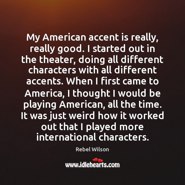 Image, My American accent is really, really good. I started out in the