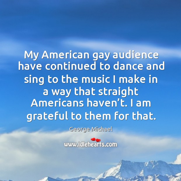 My american gay audience have continued to dance and sing to the music George Michael Picture Quote