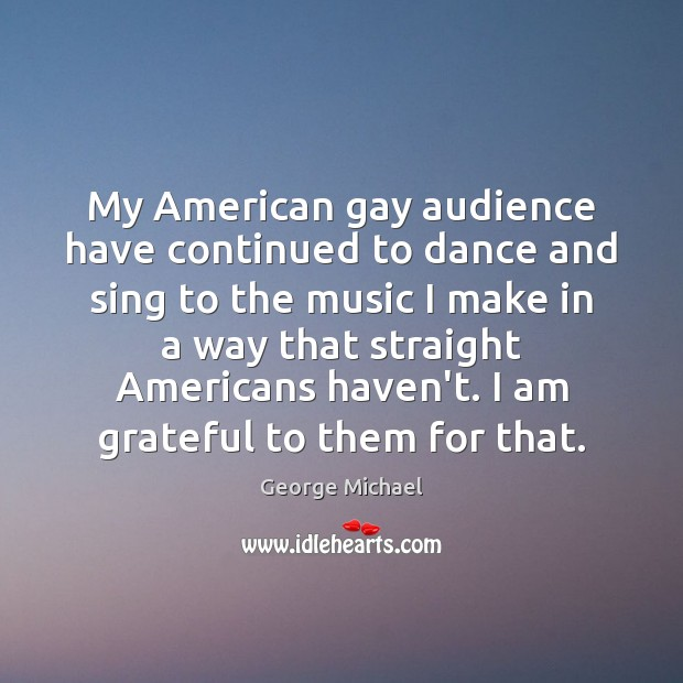 My American gay audience have continued to dance and sing to the George Michael Picture Quote