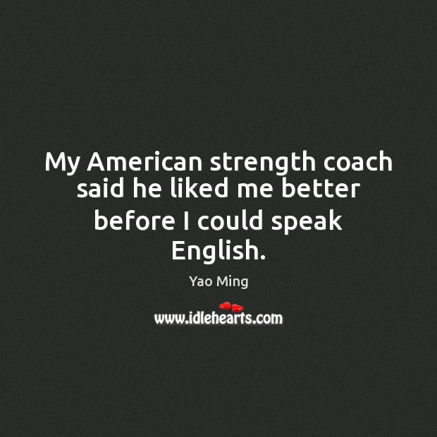 Image, My American strength coach said he liked me better before I could speak English.
