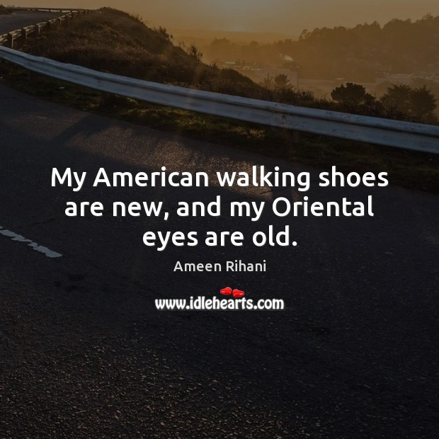 My American walking shoes are new, and my Oriental eyes are old. Ameen Rihani Picture Quote
