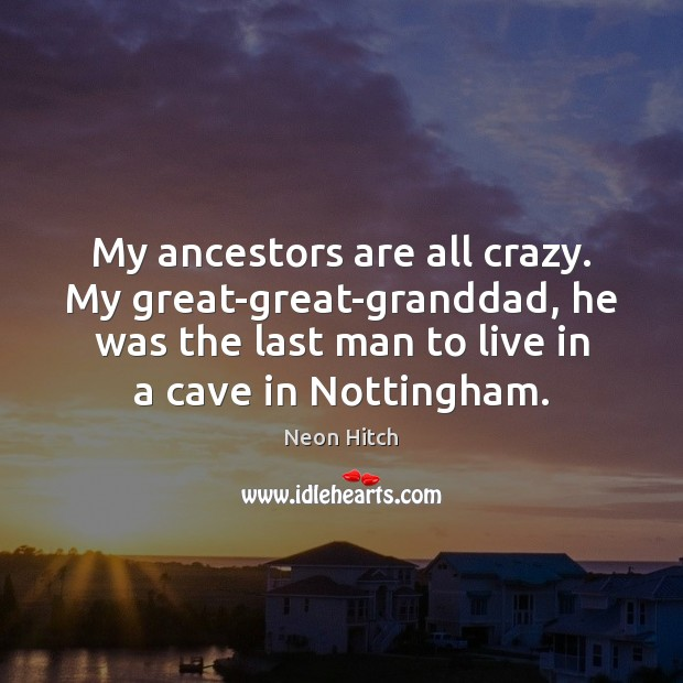 My ancestors are all crazy. My great-great-granddad, he was the last man Neon Hitch Picture Quote