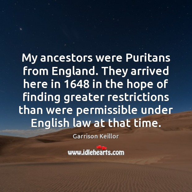 My ancestors were Puritans from England. They arrived here in 1648 in the Image