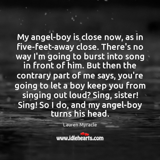 My angel-boy is close now, as in five-feet-away close. There's no way Lauren Myracle Picture Quote