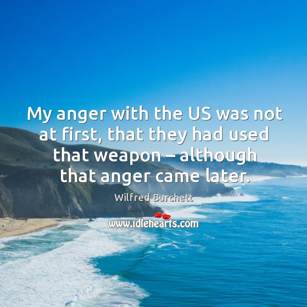 My anger with the us was not at first, that they had used that weapon – although that anger came later. Image