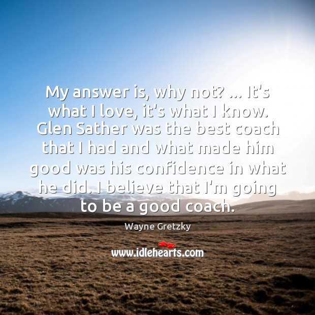 My answer is, why not? … It's what I love, it's what I Wayne Gretzky Picture Quote