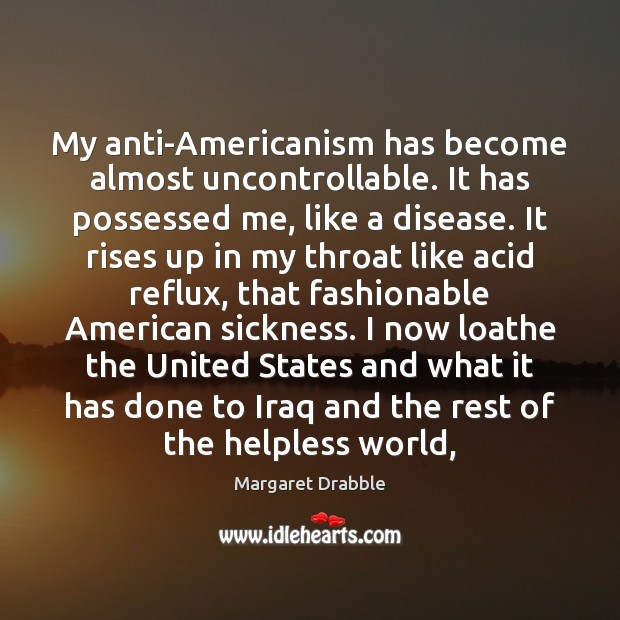 Image, My anti-Americanism has become almost uncontrollable. It has possessed me, like a