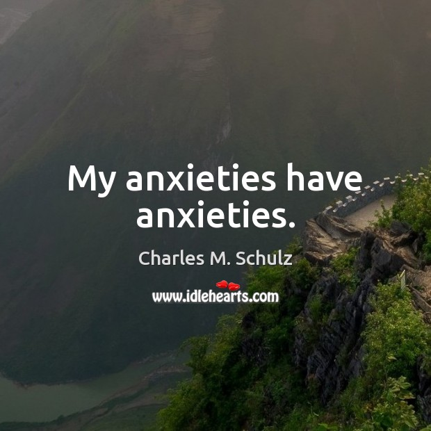 Image, My anxieties have anxieties.