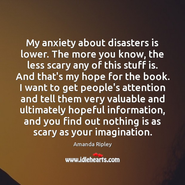 My anxiety about disasters is lower. The more you know, the less Image