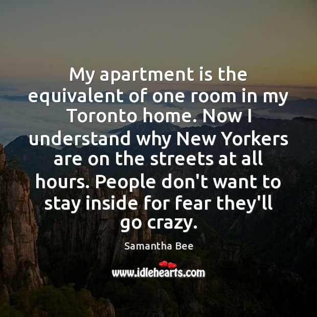 My apartment is the equivalent of one room in my Toronto home. Samantha Bee Picture Quote