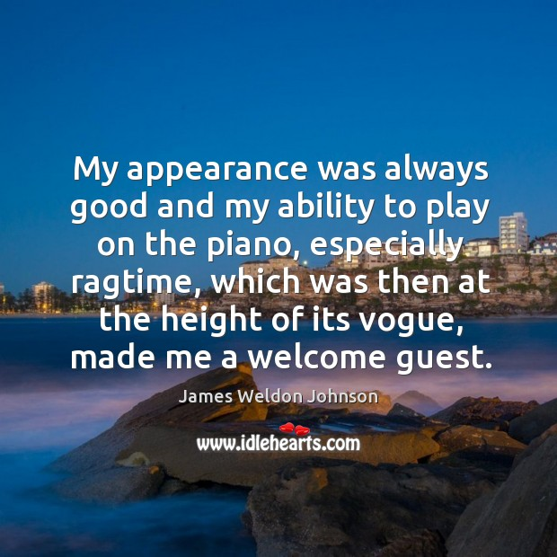 My appearance was always good and my ability to play on the piano, especially ragtime James Weldon Johnson Picture Quote