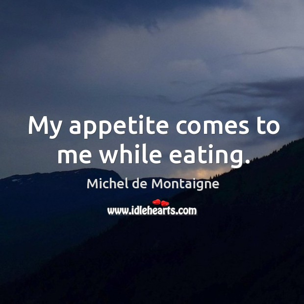 My appetite comes to me while eating. Image