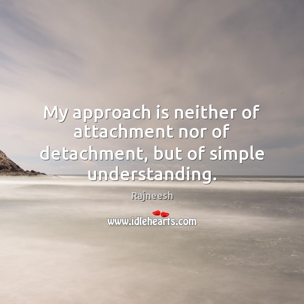 Image, My approach is neither of attachment nor of detachment, but of simple understanding.