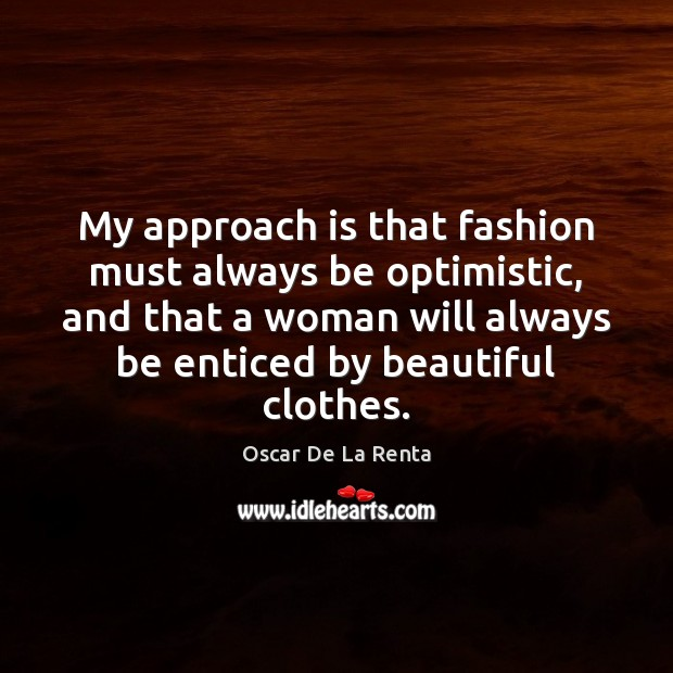 My approach is that fashion must always be optimistic, and that a Oscar De La Renta Picture Quote