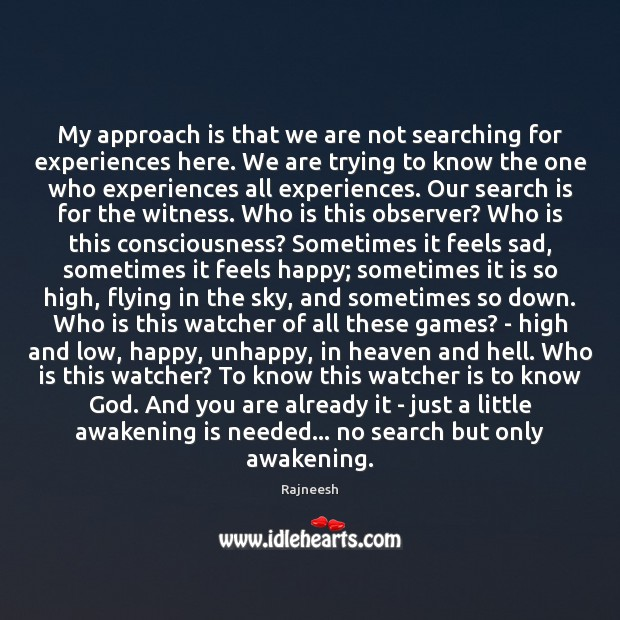 My approach is that we are not searching for experiences here. We Awakening Quotes Image