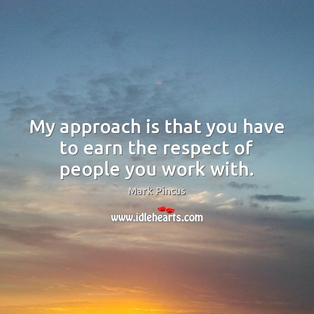 My approach is that you have to earn the respect of people you work with. Image
