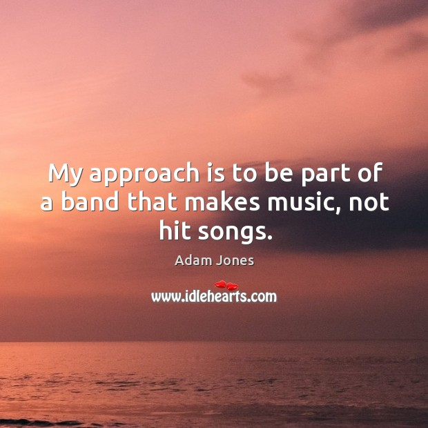 Image, My approach is to be part of a band that makes music, not hit songs.
