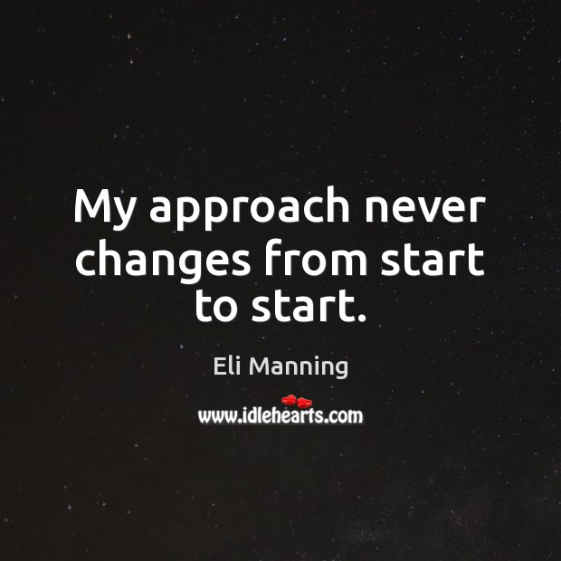 My approach never changes from start to start. Eli Manning Picture Quote