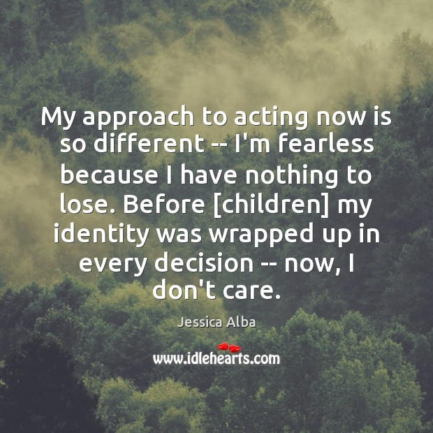 My approach to acting now is so different — I'm fearless because Jessica Alba Picture Quote