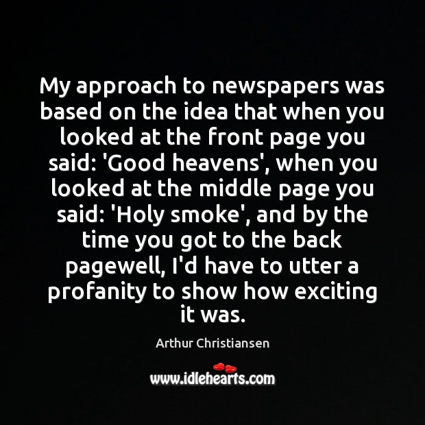 My approach to newspapers was based on the idea that when you Arthur Christiansen Picture Quote