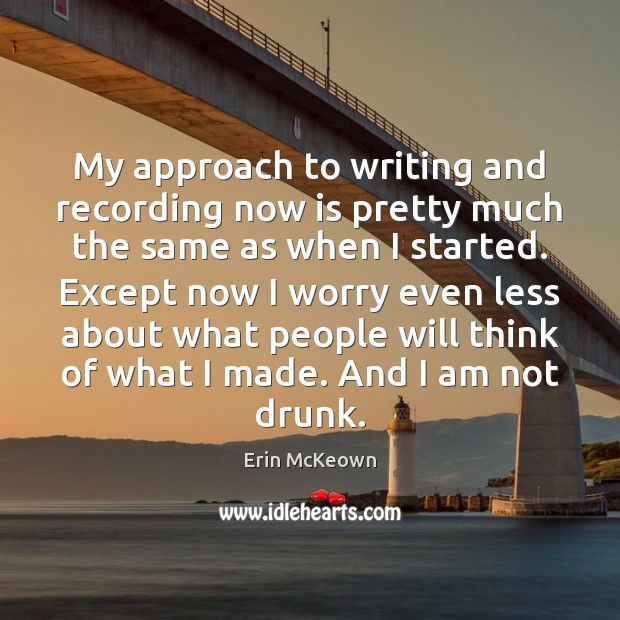 My approach to writing and recording now is pretty much the same Image