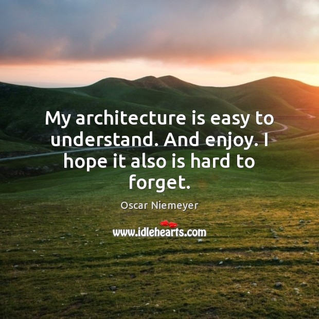 My architecture is easy to understand. And enjoy. I hope it also is hard to forget. Architecture Quotes Image