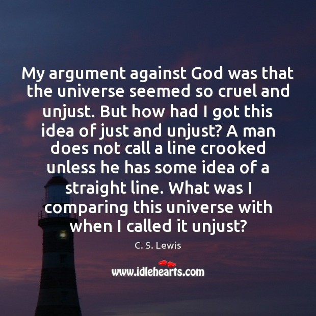My argument against God was that the universe seemed so cruel and Image