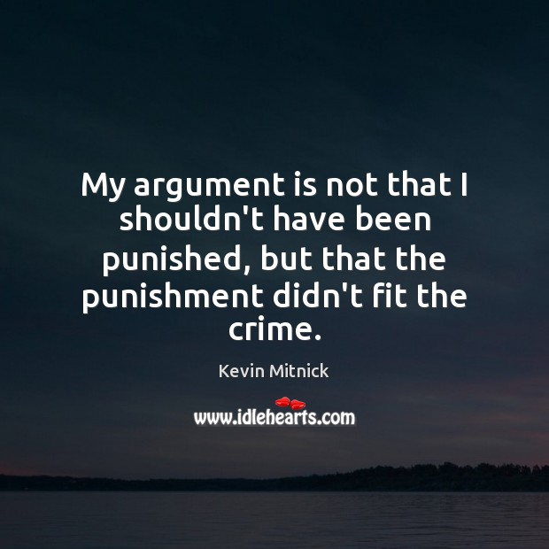 My argument is not that I shouldn't have been punished, but that Kevin Mitnick Picture Quote