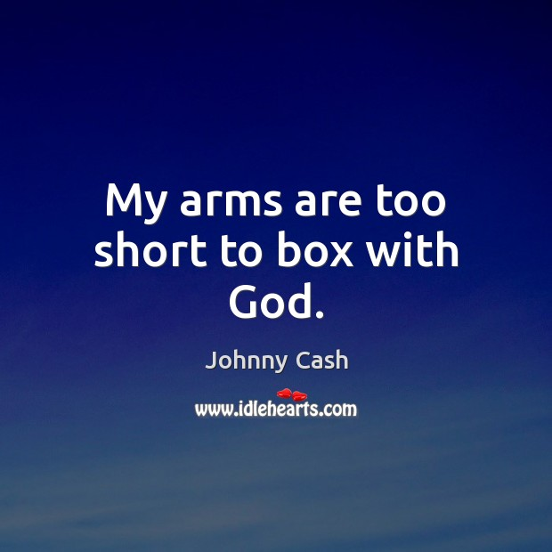 My arms are too short to box with God. Johnny Cash Picture Quote