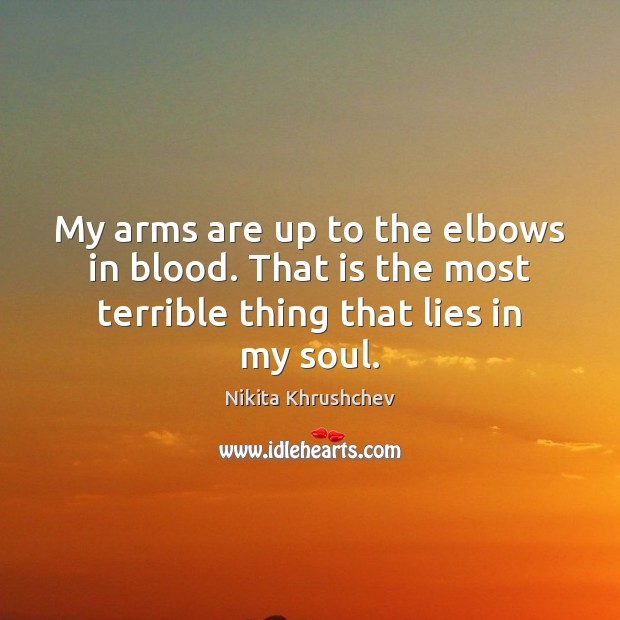 My arms are up to the elbows in blood. That is the Nikita Khrushchev Picture Quote