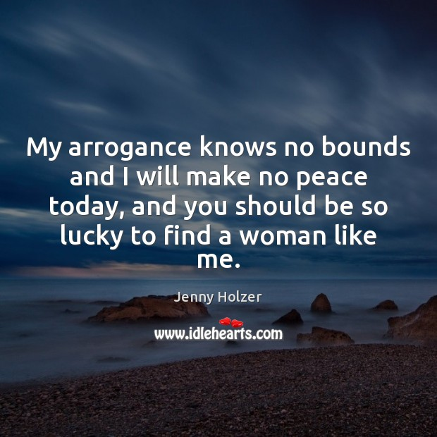 My arrogance knows no bounds and I will make no peace today, Jenny Holzer Picture Quote