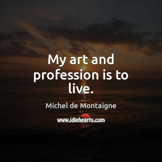 Image, My art and profession is to live.