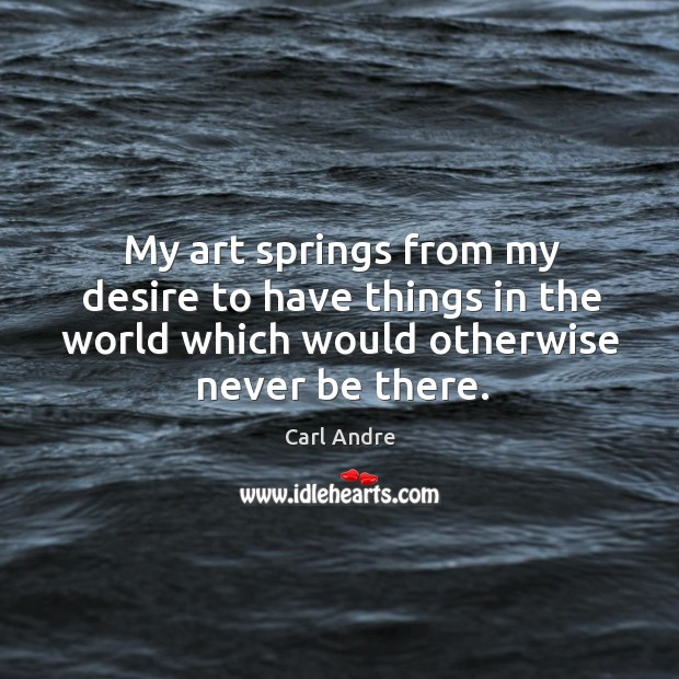 My art springs from my desire to have things in the world which would otherwise never be there. Carl Andre Picture Quote