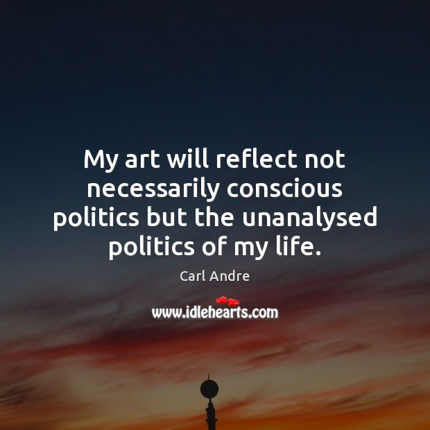 My art will reflect not necessarily conscious politics but the unanalysed politics Carl Andre Picture Quote