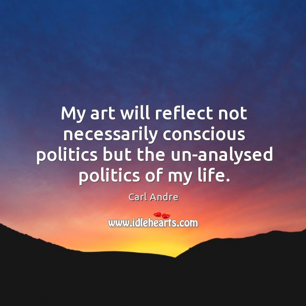 My art will reflect not necessarily conscious politics but the un-analysed politics of my life. Carl Andre Picture Quote