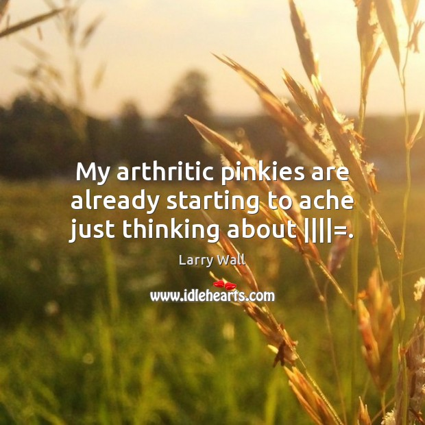 My arthritic pinkies are already starting to ache just thinking about ||||=. Larry Wall Picture Quote