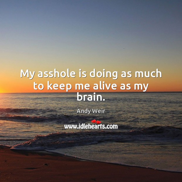 My asshole is doing as much to keep me alive as my brain. Image