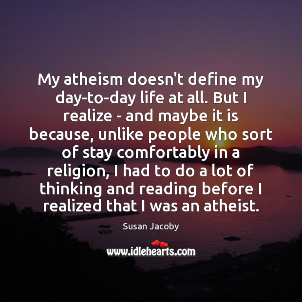 My atheism doesn't define my day-to-day life at all. But I realize Image