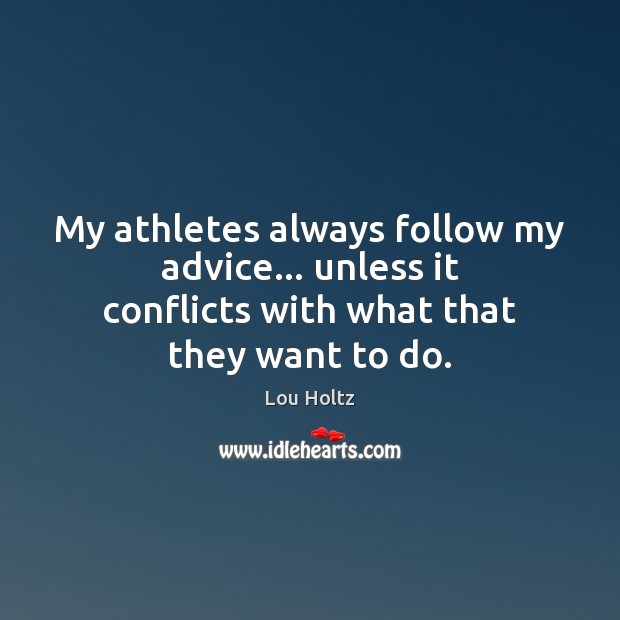 My athletes always follow my advice… unless it conflicts with what that they want to do. Lou Holtz Picture Quote