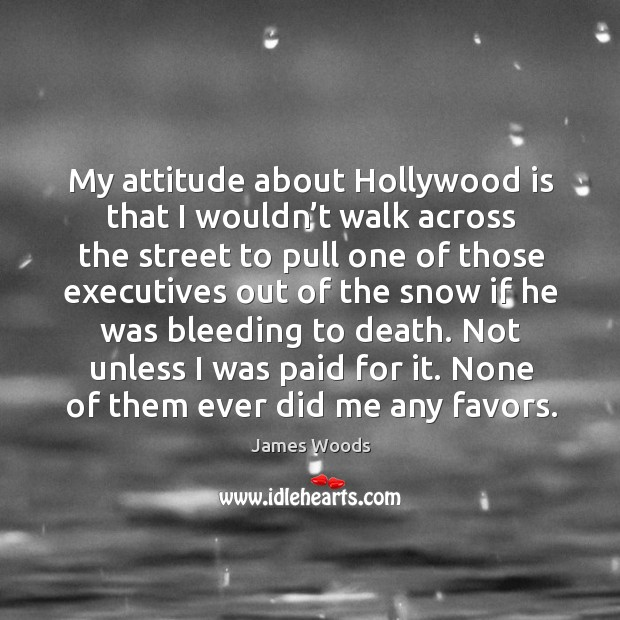 My attitude about hollywood is that I wouldn't walk across the street to pull one James Woods Picture Quote