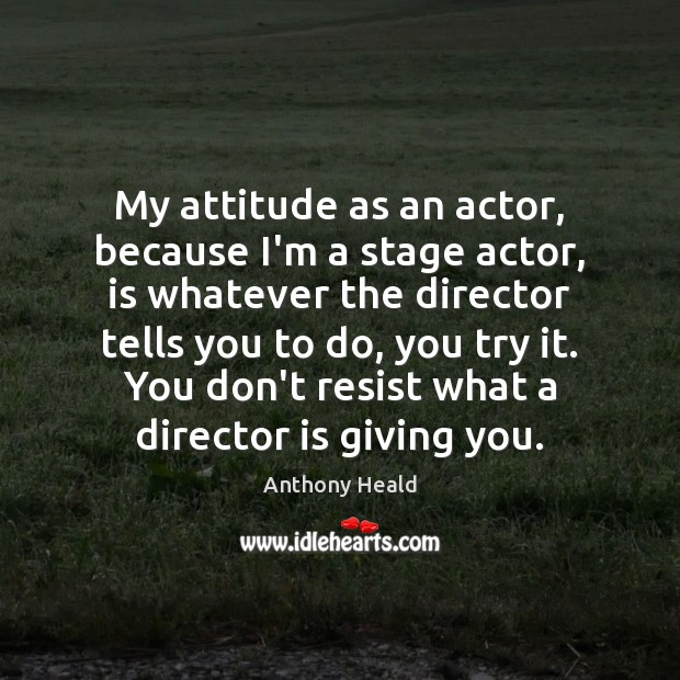 Image, My attitude as an actor, because I'm a stage actor, is whatever